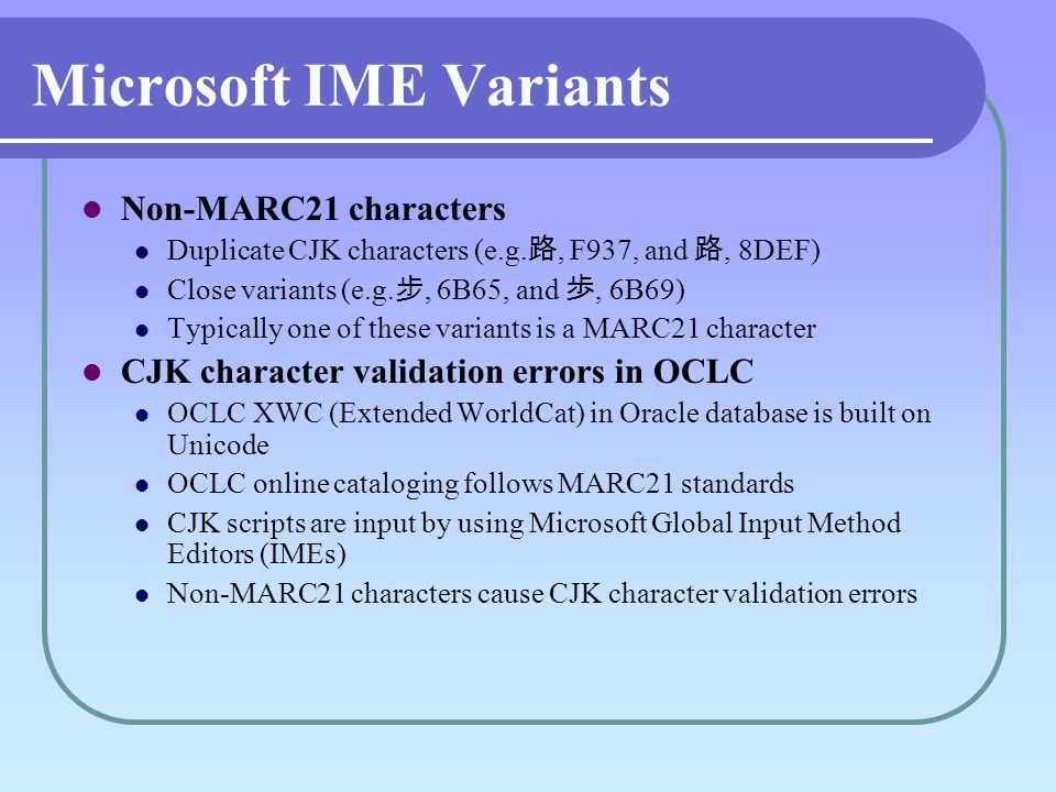 Microsoft IME Variants Non-MARC21 characters Duplicate CJK characters (e.g., F937, and, 8DEF) Close variants (e.g., 6B65, and, 6B69) Typically one of these variants is a MARC21 character CJK character validation errors in OCLC OCLC XWC (Extended WorldCat) in Oracle database is built on Unicode OCLC online cataloging follows MARC21 standards CJK scripts are input by using Microsoft Global Input Method Editors (IMEs) Non-MARC21 characters cause CJK character validation errors