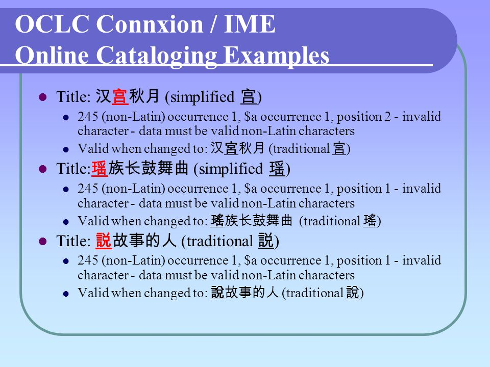 OCLC Connxion / IME Online Cataloging Examples Title: (simplified ) 245 (non-Latin) occurrence 1, $a occurrence 1, position 2 - invalid character - data must be valid non-Latin characters Valid when changed to: (traditional ) Title: (simplified ) 245 (non-Latin) occurrence 1, $a occurrence 1, position 1 - invalid character - data must be valid non-Latin characters Valid when changed to: (traditional ) Title: (traditional ) 245 (non-Latin) occurrence 1, $a occurrence 1, position 1 - invalid character - data must be valid non-Latin characters Valid when changed to: (traditional )