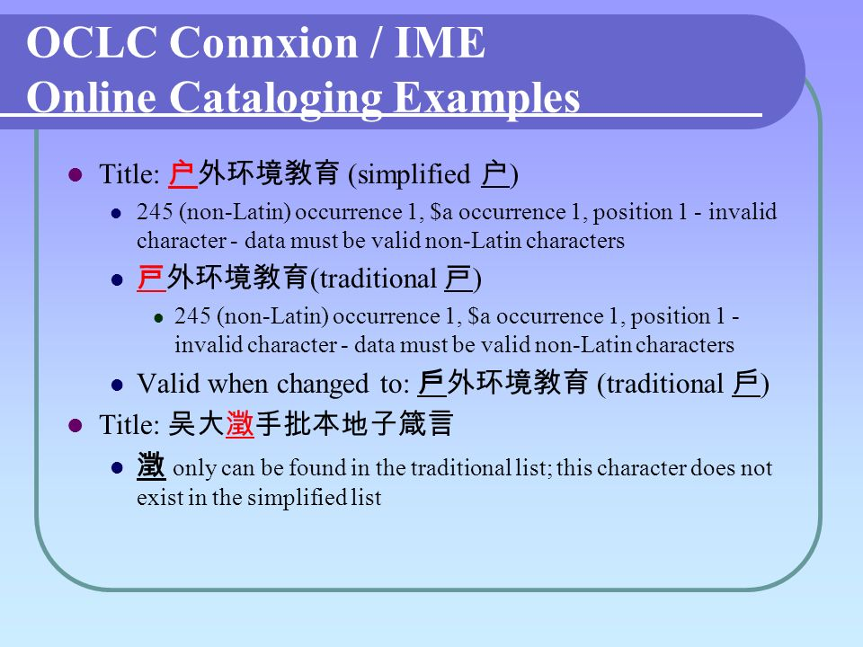 OCLC Connxion / IME Online Cataloging Examples Title: (simplified ) 245 (non-Latin) occurrence 1, $a occurrence 1, position 1 - invalid character - data must be valid non-Latin characters (traditional ) 245 (non-Latin) occurrence 1, $a occurrence 1, position 1 - invalid character - data must be valid non-Latin characters Valid when changed to: (traditional ) Title: only can be found in the traditional list; this character does not exist in the simplified list
