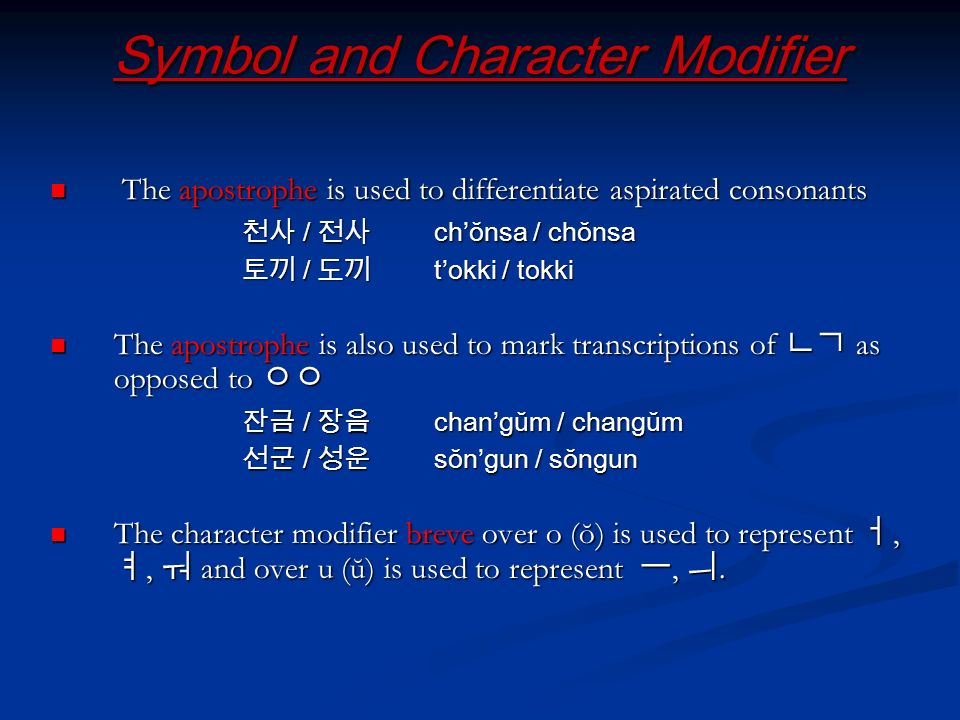 Symbol and Character Modifier The apostrophe is used to differentiate aspirated consonants The apostrophe is used to differentiate aspirated consonants / chŏnsa / chŏnsa / chŏnsa / chŏnsa / tokki / tokki / tokki / tokki The apostrophe is also used to mark transcriptions of as opposed to The apostrophe is also used to mark transcriptions of as opposed to / changŭm / changŭm / changŭm / changŭm / sŏngun / sŏngun / sŏngun / sŏngun The character modifier breve over o (ŏ) is used to represent,, and over u (ŭ) is used to represent,.