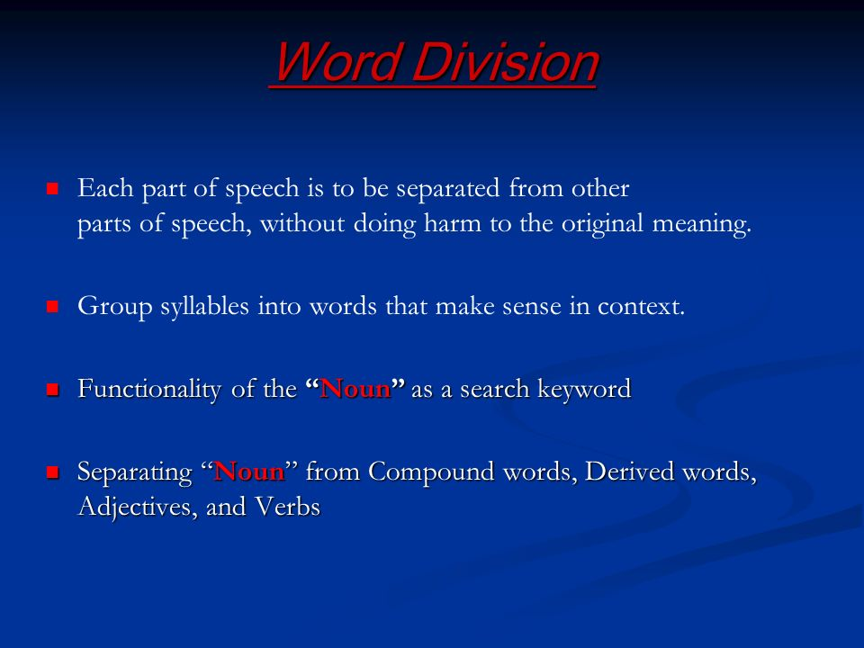 Word Division Each part of speech is to be separated from other parts of speech, without doing harm to the original meaning. Group syllables into word