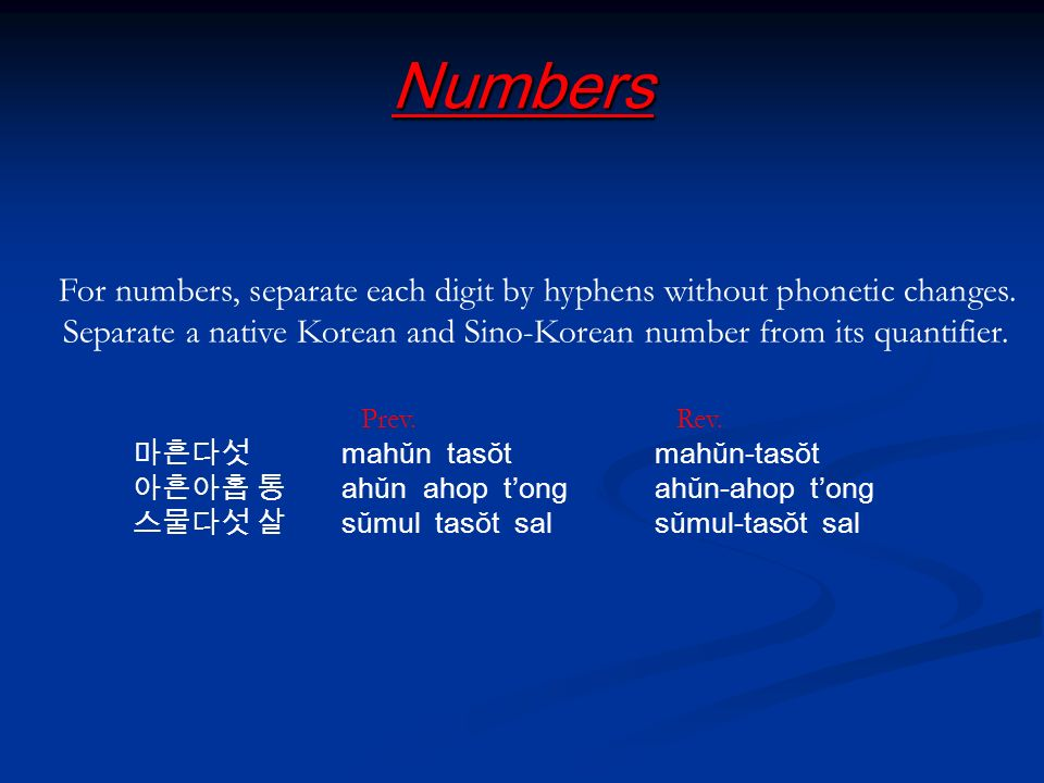 Numbers For numbers, separate each digit by hyphens without phonetic changes. Separate a native Korean and Sino-Korean number from its quantifier. Pre