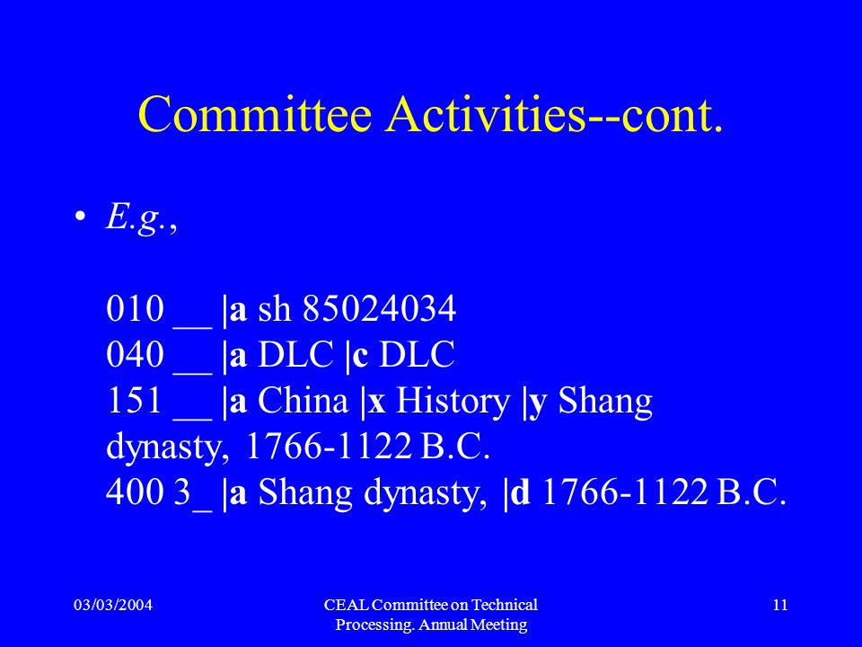 03/03/2004CEAL Committee on Technical Processing. Annual Meeting 11 Committee Activities--cont. E.g., 010 __ |a sh 85024034 040 __ |a DLC |c DLC 151 _