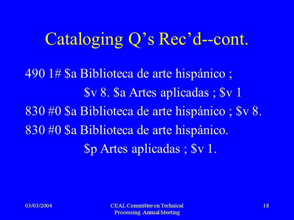 03/03/2004CEAL Committee on Technical Processing. Annual Meeting 18 Cataloging Qs Recd--cont. 490 1# $a Biblioteca de arte hispánico ; $v 8. $a Artes