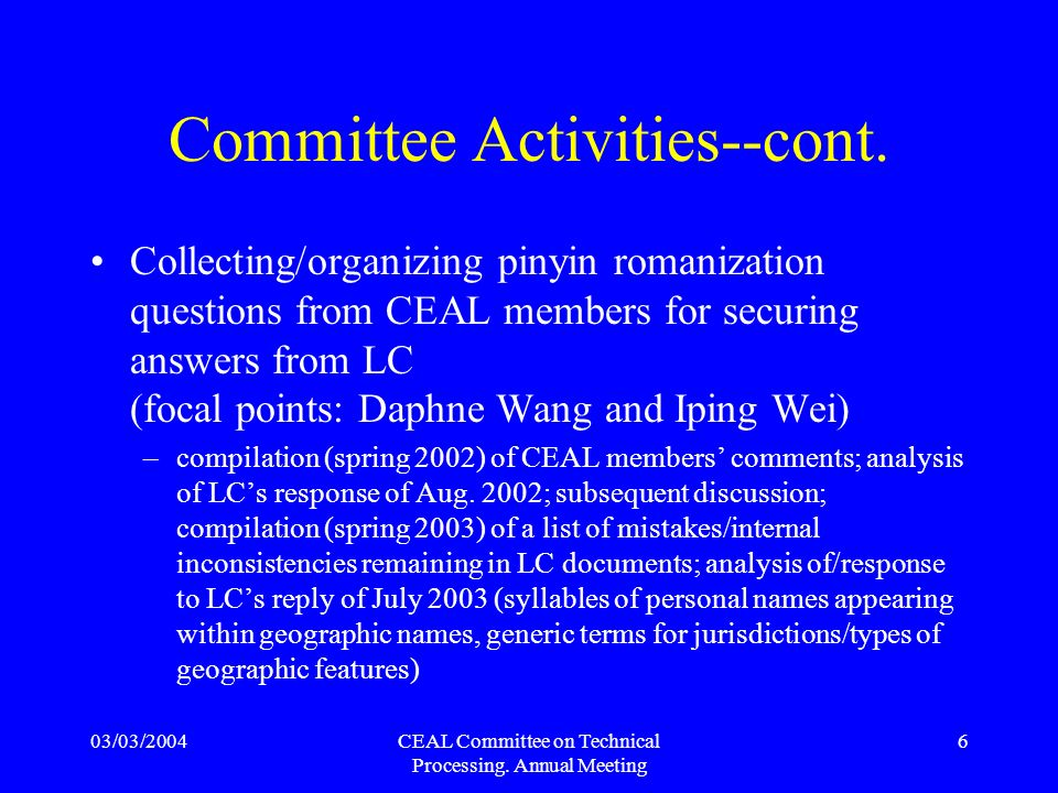 03/03/2004CEAL Committee on Technical Processing. Annual Meeting 6 Committee Activities--cont. Collecting/organizing pinyin romanization questions fro
