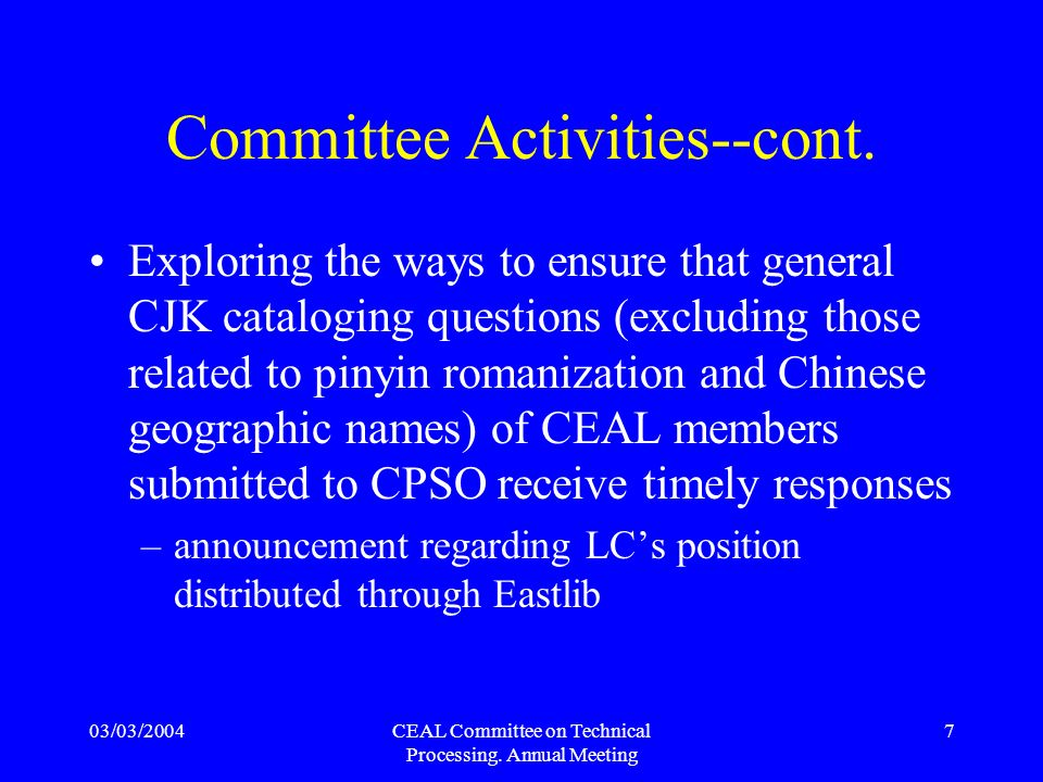 03/03/2004CEAL Committee on Technical Processing. Annual Meeting 7 Committee Activities--cont. Exploring the ways to ensure that general CJK catalogin