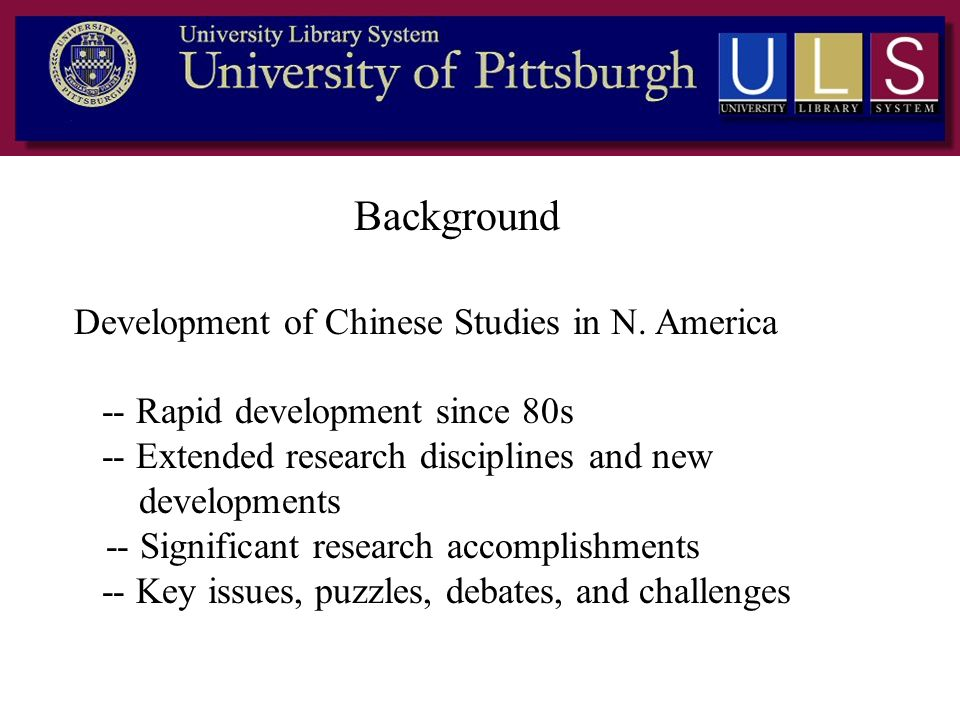 Background Development of Chinese Studies in N. America -- Rapid development since 80s -- Extended research disciplines and new developments -- Signif