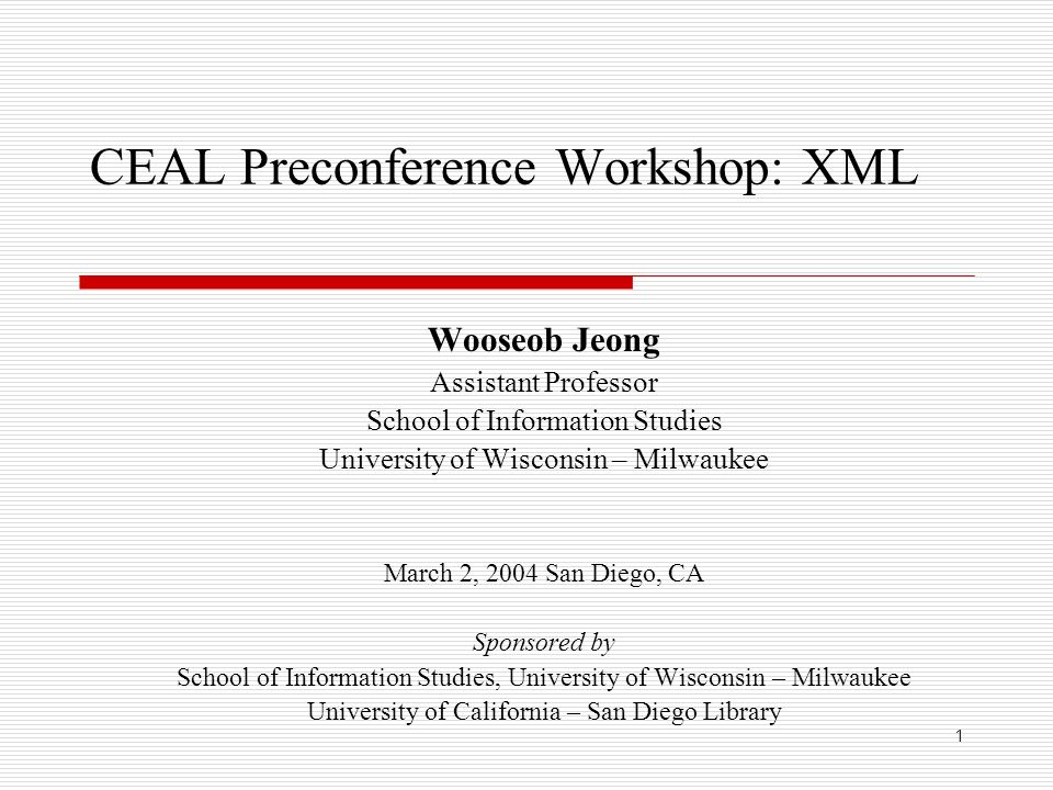 1 CEAL Preconference Workshop: XML Wooseob Jeong Assistant Professor School of Information Studies University of Wisconsin – Milwaukee March 2, 2004 San Diego, CA Sponsored by School of Information Studies, University of Wisconsin – Milwaukee University of California – San Diego Library