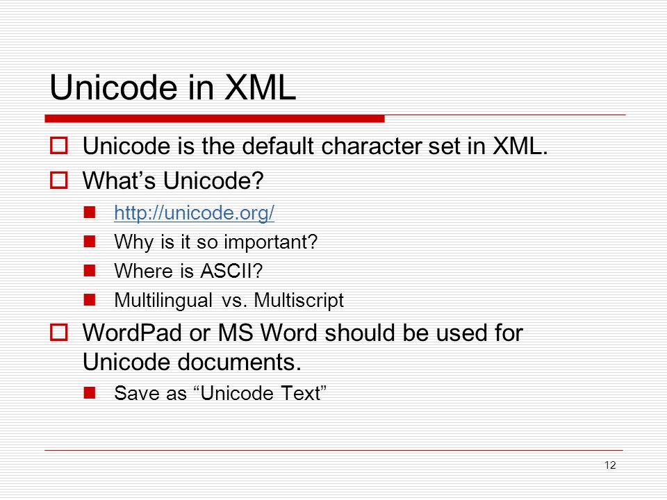12 Unicode in XML Unicode is the default character set in XML. Whats Unicode? http://unicode.org/ Why is it so important? Where is ASCII? Multilingual