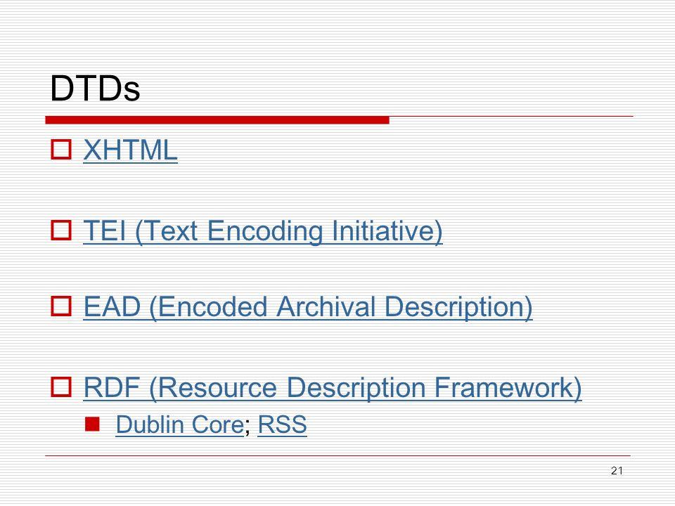 21 DTDs XHTML TEI (Text Encoding Initiative) EAD (Encoded Archival Description) RDF (Resource Description Framework) Dublin Core; RSS Dublin CoreRSS
