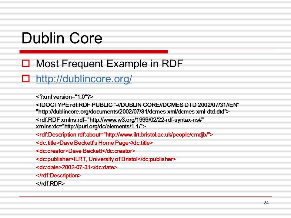 24 Dublin Core Most Frequent Example in RDF http://dublincore.org/ Dave Beckett s Home Page Dave Beckett ILRT, University of Bristol 2002-07-31