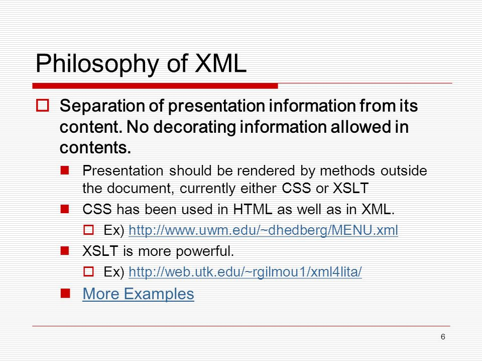 6 Philosophy of XML Separation of presentation information from its content.