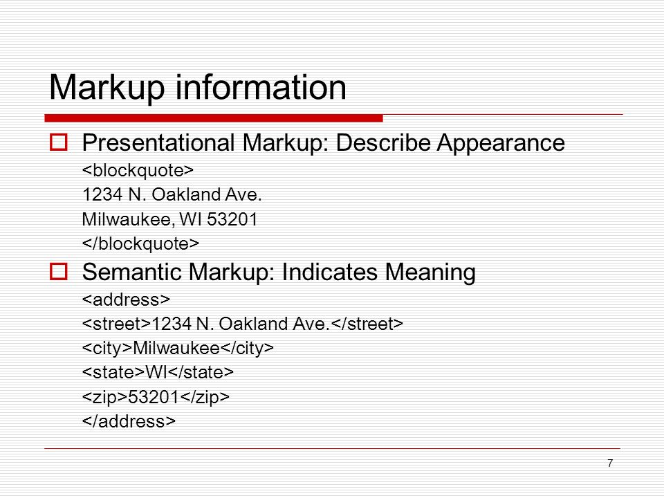 7 Markup information Presentational Markup: Describe Appearance 1234 N. Oakland Ave. Milwaukee, WI 53201 Semantic Markup: Indicates Meaning 1234 N. Oa