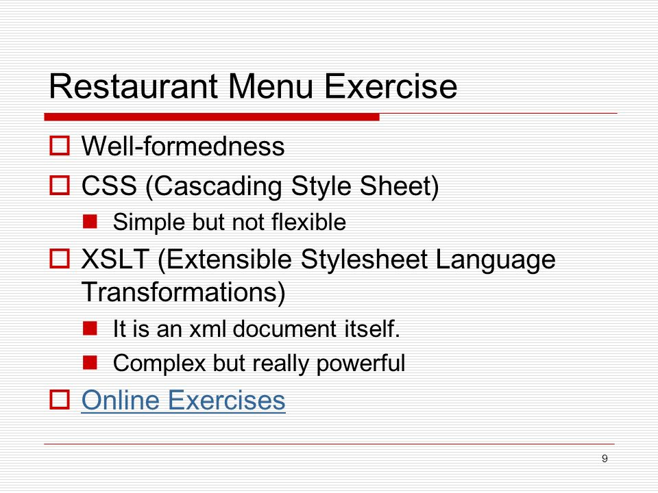 9 Restaurant Menu Exercise Well-formedness CSS (Cascading Style Sheet) Simple but not flexible XSLT (Extensible Stylesheet Language Transformations) It is an xml document itself.