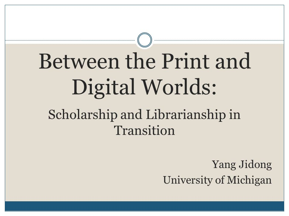 Between the Print and Digital Worlds: Scholarship and Librarianship in Transition Yang Jidong University of Michigan