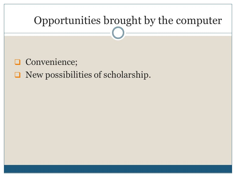 Opportunities brought by the computer Convenience; New possibilities of scholarship.