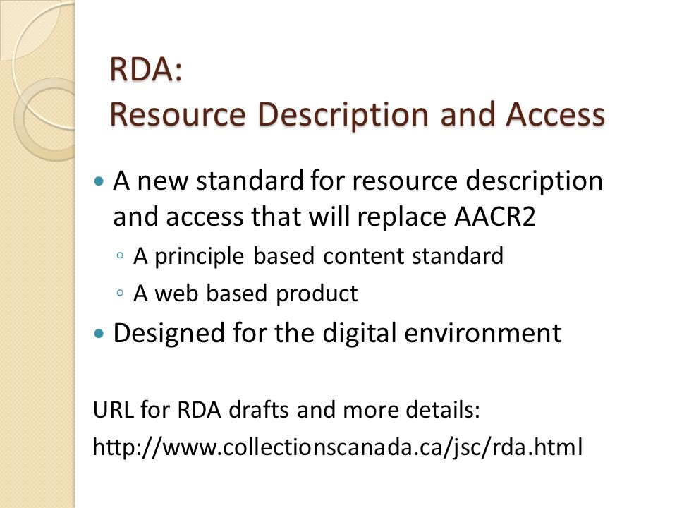RDA: Resource Description and Access A new standard for resource description and access that will replace AACR2 A principle based content standard A w