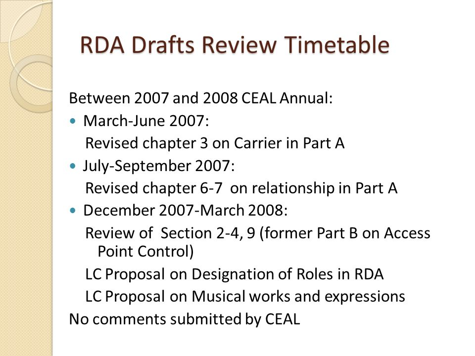 RDA Drafts Review Timetable Between 2007 and 2008 CEAL Annual: March-June 2007: Revised chapter 3 on Carrier in Part A July-September 2007: Revised chapter 6-7 on relationship in Part A December 2007-March 2008: Review of Section 2-4, 9 (former Part B on Access Point Control) LC Proposal on Designation of Roles in RDA LC Proposal on Musical works and expressions No comments submitted by CEAL