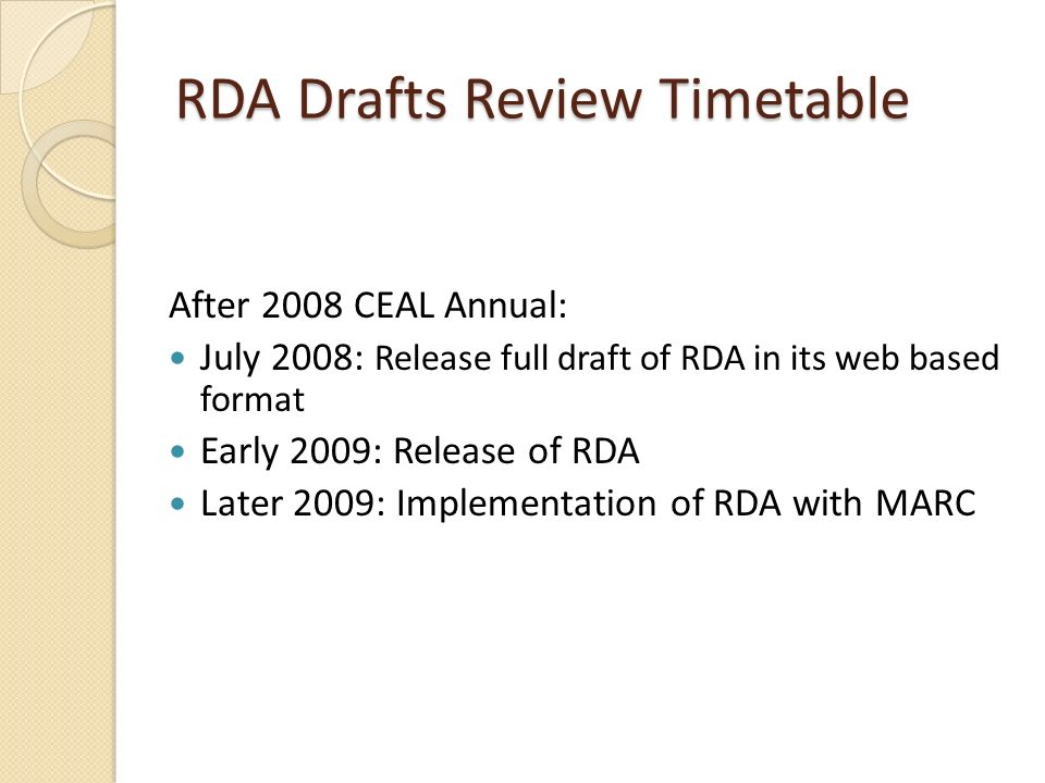 RDA Drafts Review Timetable After 2008 CEAL Annual: July 2008: Release full draft of RDA in its web based format Early 2009: Release of RDA Later 2009