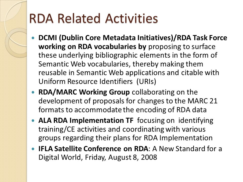RDA Related Activities DCMI (Dublin Core Metadata Initiatives)/RDA Task Force working on RDA vocabularies by proposing to surface these underlying bibliographic elements in the form of Semantic Web vocabularies, thereby making them reusable in Semantic Web applications and citable with Uniform Resource Identifiers (URIs) RDA/MARC Working Group collaborating on the development of proposals for changes to the MARC 21 formats to accommodate the encoding of RDA data ALA RDA Implementation TF focusing on identifying training/CE activities and coordinating with various groups regarding their plans for RDA Implementation IFLA Satellite Conference on RDA: A New Standard for a Digital World, Friday, August 8, 2008