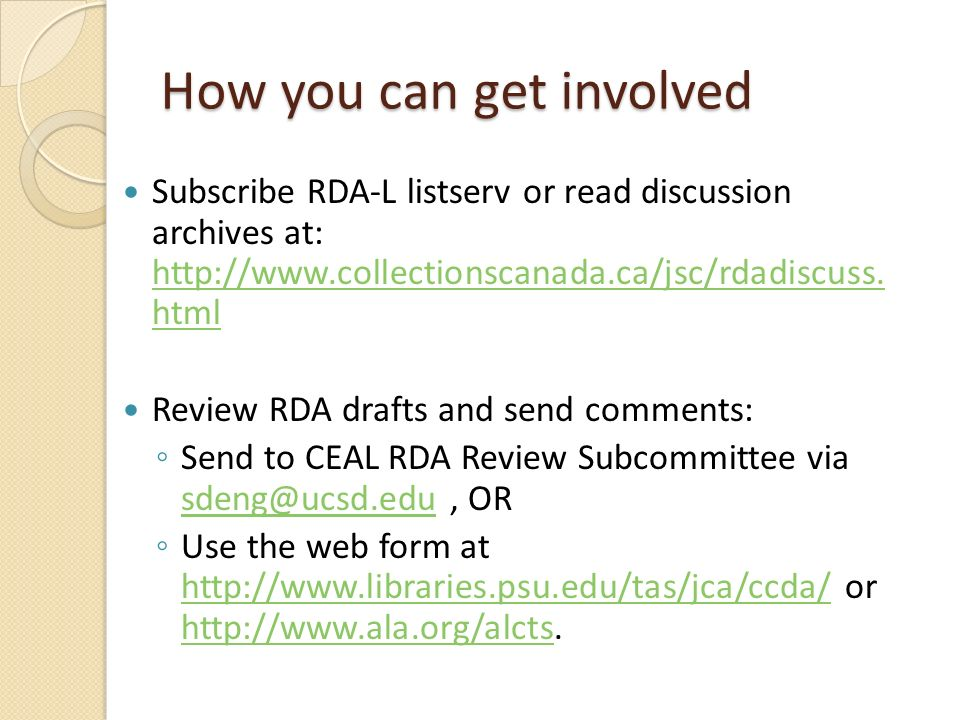 How you can get involved Subscribe RDA-L listserv or read discussion archives at: http://www.collectionscanada.ca/jsc/rdadiscuss.