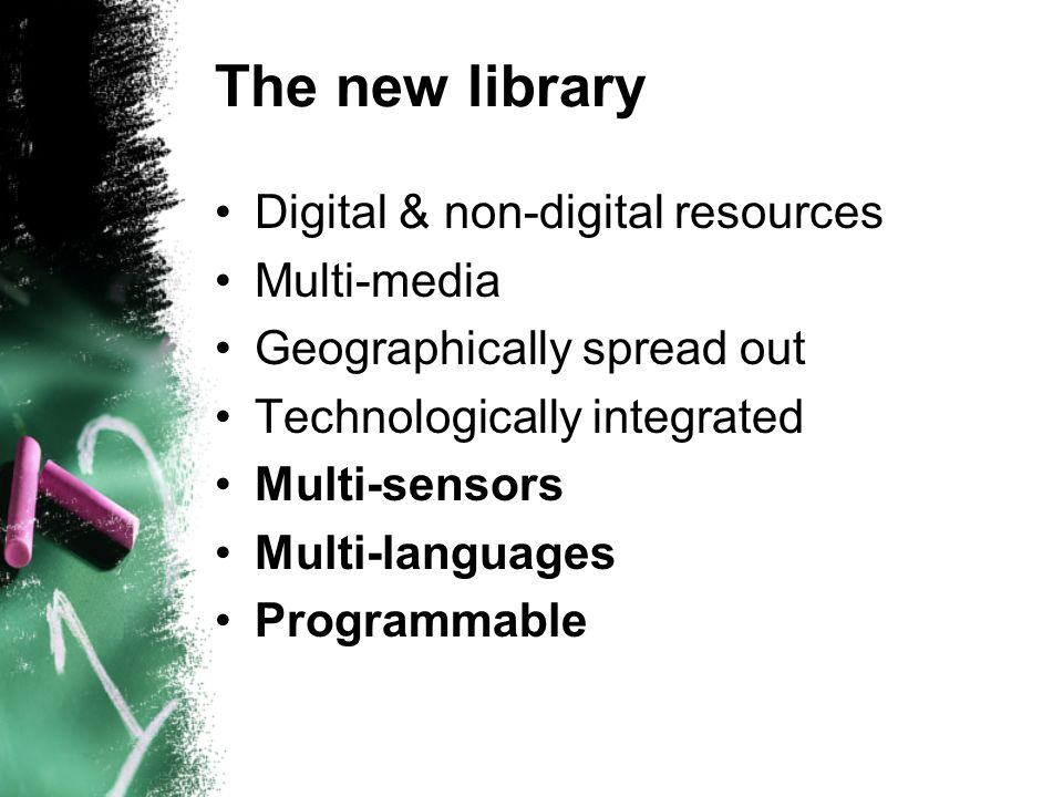 The new library Digital & non-digital resources Multi-media Geographically spread out Technologically integrated Multi-sensors Multi-languages Programmable