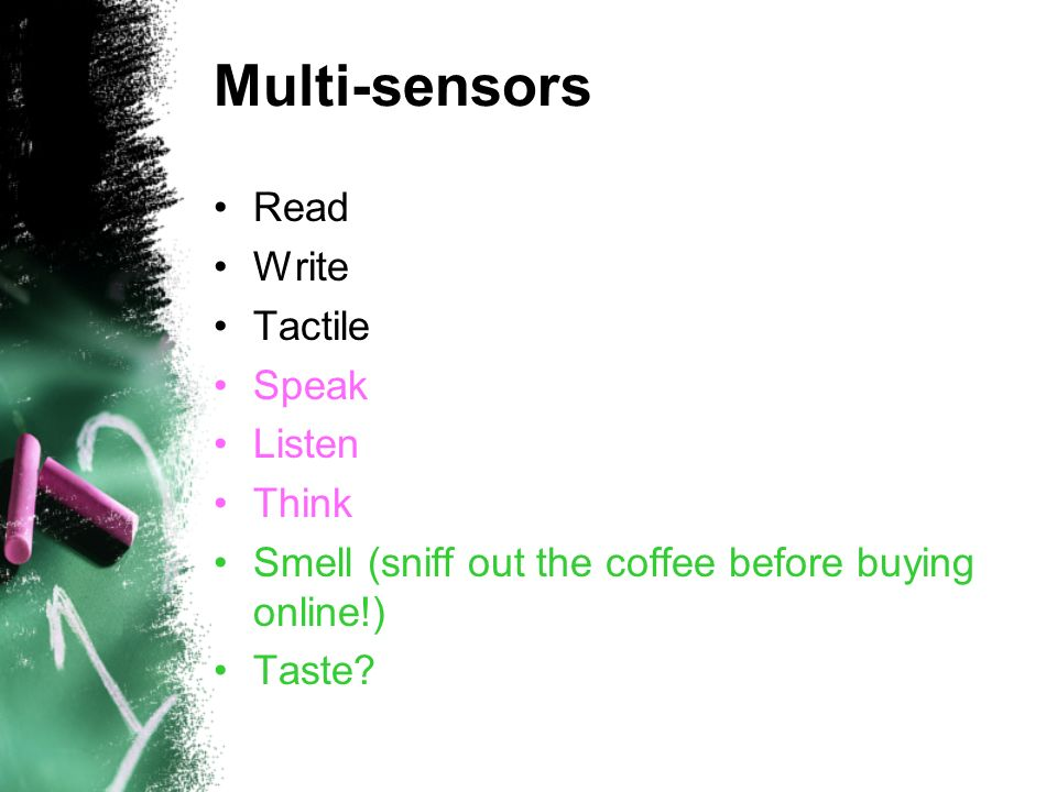 Multi-sensors Read Write Tactile Speak Listen Think Smell (sniff out the coffee before buying online!) Taste