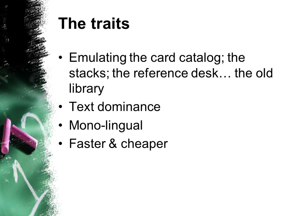 The traits Emulating the card catalog; the stacks; the reference desk… the old library Text dominance Mono-lingual Faster & cheaper