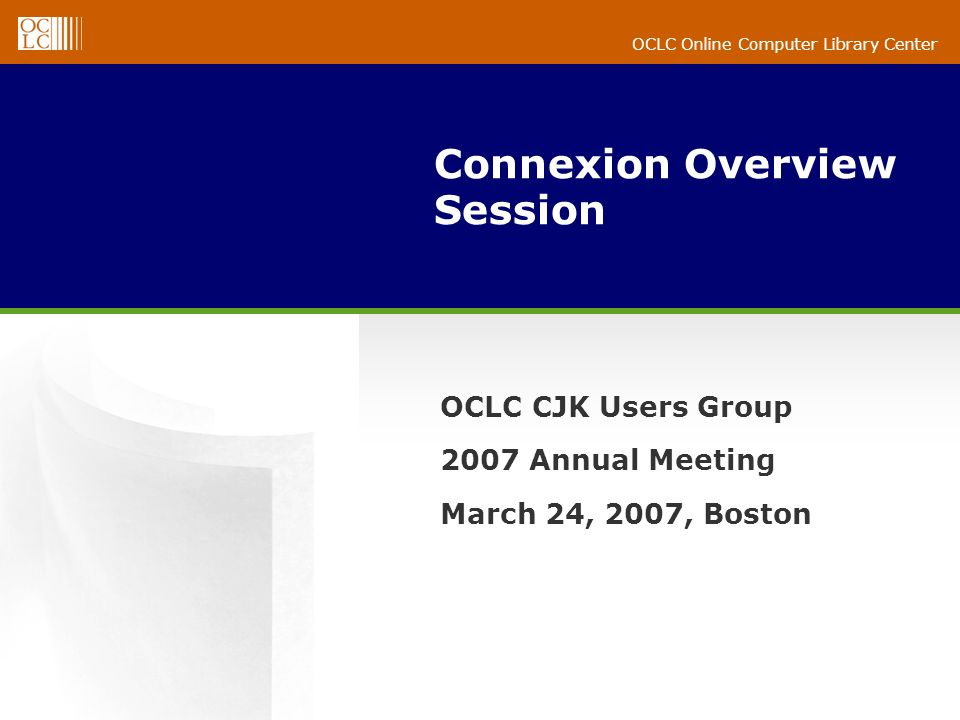 OCLC Online Computer Library Center Connexion Overview Session OCLC CJK Users Group 2007 Annual Meeting March 24, 2007, Boston