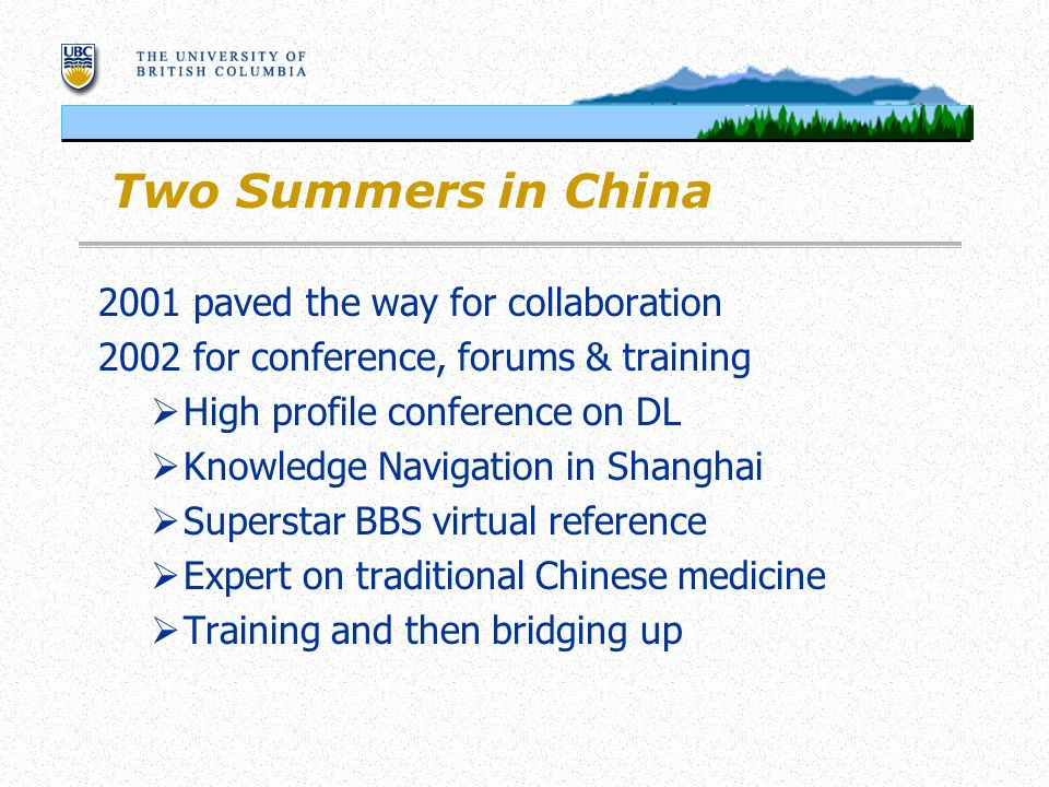 Two Summers in China 2001 paved the way for collaboration 2002 for conference, forums & training High profile conference on DL Knowledge Navigation in Shanghai Superstar BBS virtual reference Expert on traditional Chinese medicine Training and then bridging up