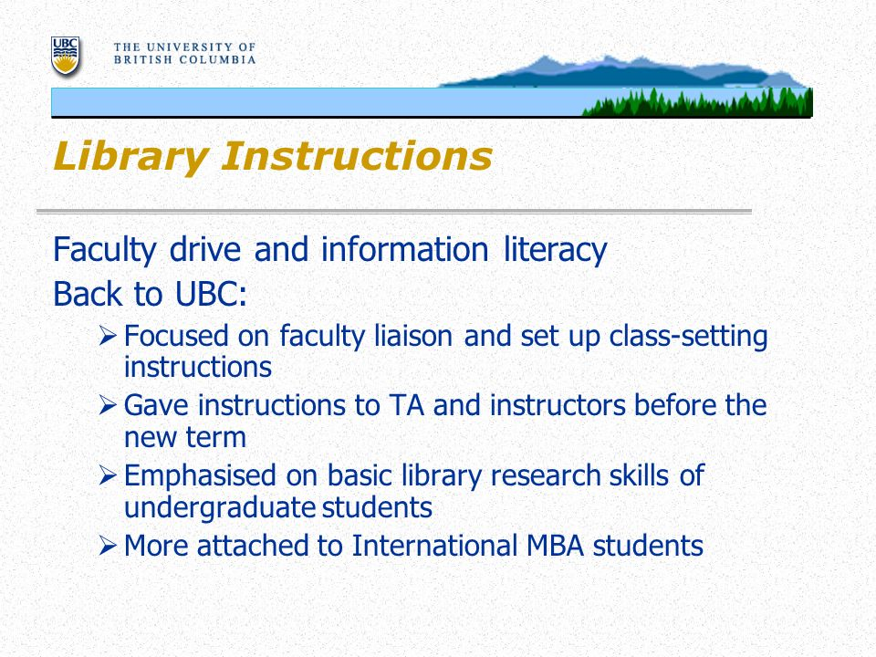 Library Instructions Faculty drive and information literacy Back to UBC: Focused on faculty liaison and set up class-setting instructions Gave instructions to TA and instructors before the new term Emphasised on basic library research skills of undergraduate students More attached to International MBA students