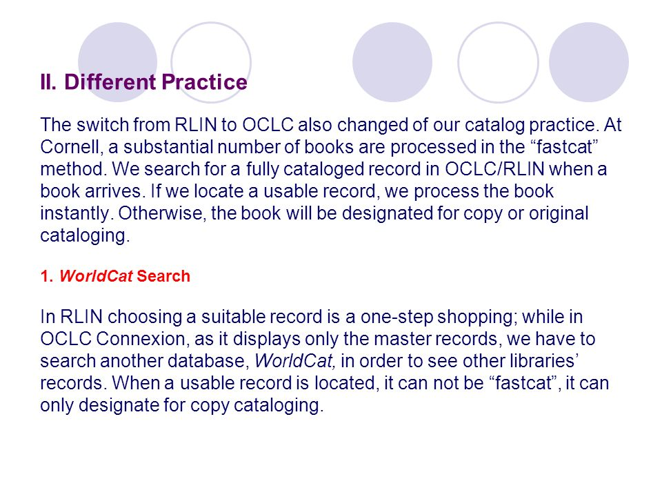 II. Different Practice The switch from RLIN to OCLC also changed of our catalog practice. At Cornell, a substantial number of books are processed in t