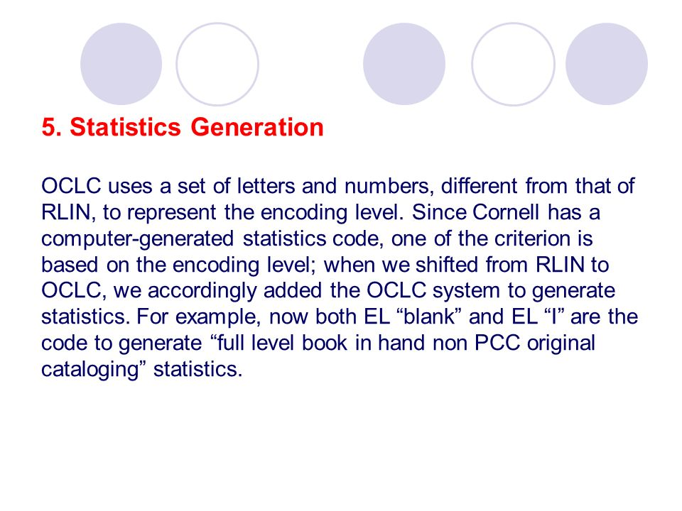 5. Statistics Generation OCLC uses a set of letters and numbers, different from that of RLIN, to represent the encoding level. Since Cornell has a com
