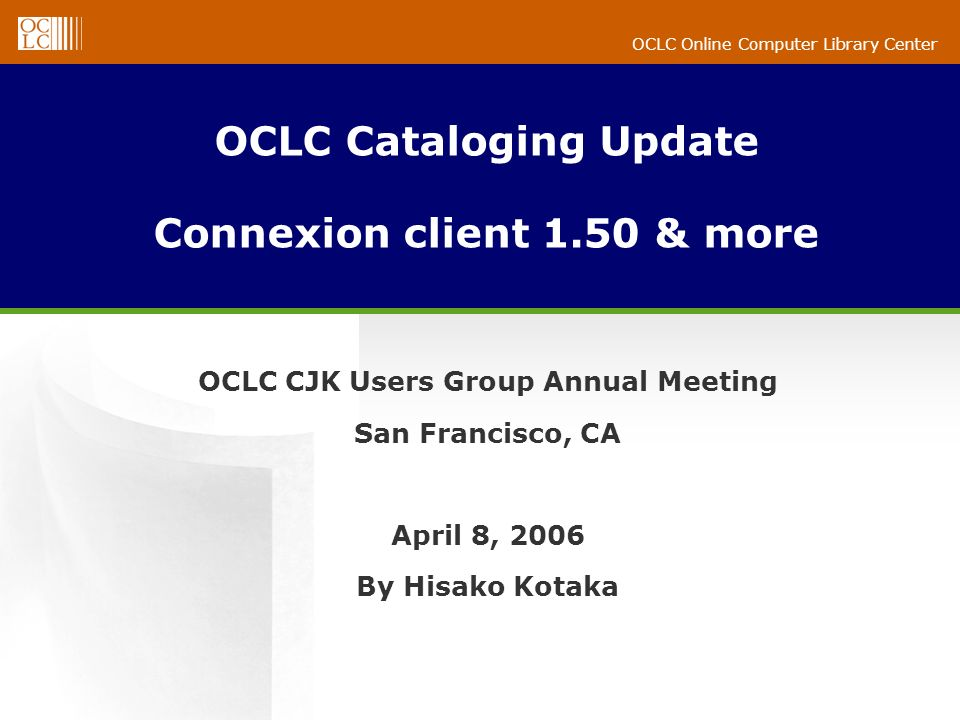 OCLC Online Computer Library Center OCLC Cataloging Update Connexion client 1.50 & more OCLC CJK Users Group Annual Meeting San Francisco, CA April 8, 2006 By Hisako Kotaka