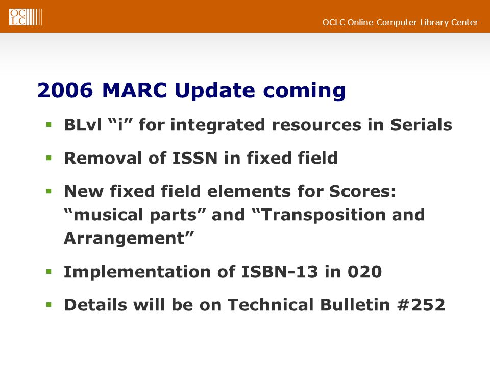 OCLC Online Computer Library Center 2006 MARC Update coming BLvl i for integrated resources in Serials Removal of ISSN in fixed field New fixed field elements for Scores: musical parts and Transposition and Arrangement Implementation of ISBN-13 in 020 Details will be on Technical Bulletin #252