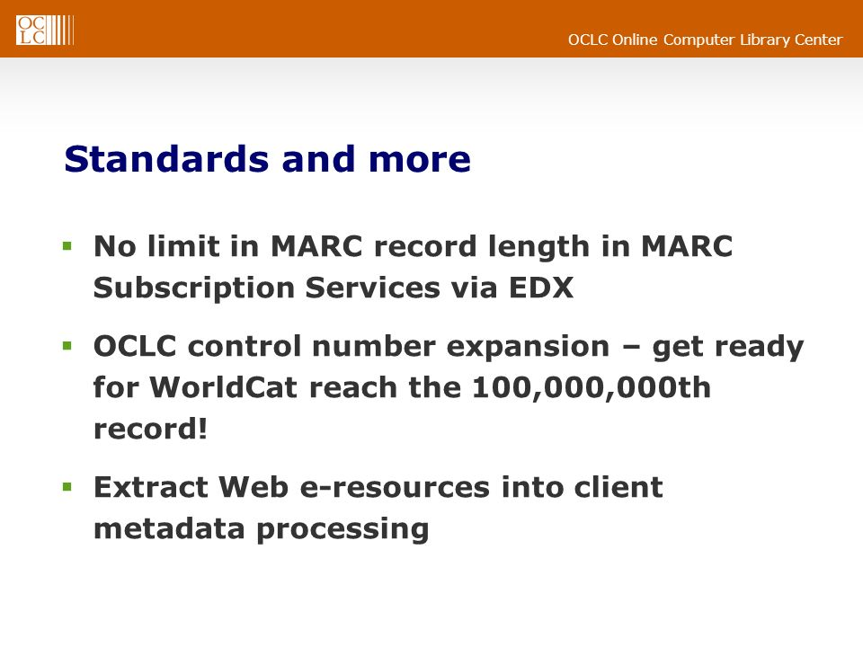 OCLC Online Computer Library Center Standards and more No limit in MARC record length in MARC Subscription Services via EDX OCLC control number expansion – get ready for WorldCat reach the 100,000,000th record.