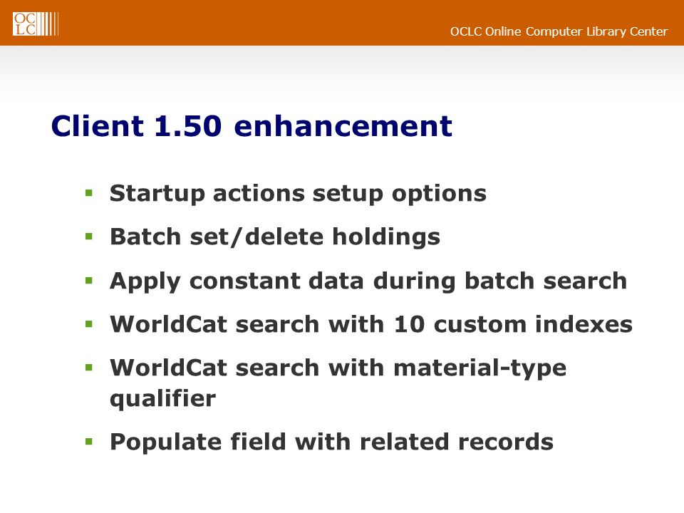 OCLC Online Computer Library Center Client 1.50 enhancement Startup actions setup options Batch set/delete holdings Apply constant data during batch search WorldCat search with 10 custom indexes WorldCat search with material-type qualifier Populate field with related records