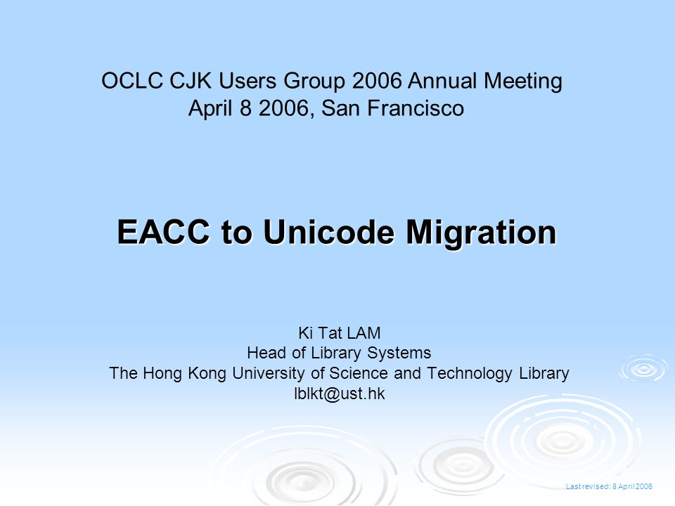 Last revised: 8 April 2006 EACC to Unicode Migration Ki Tat LAM Head of Library Systems The Hong Kong University of Science and Technology Library lblkt@ust.hk OCLC CJK Users Group 2006 Annual Meeting April 8 2006, San Francisco