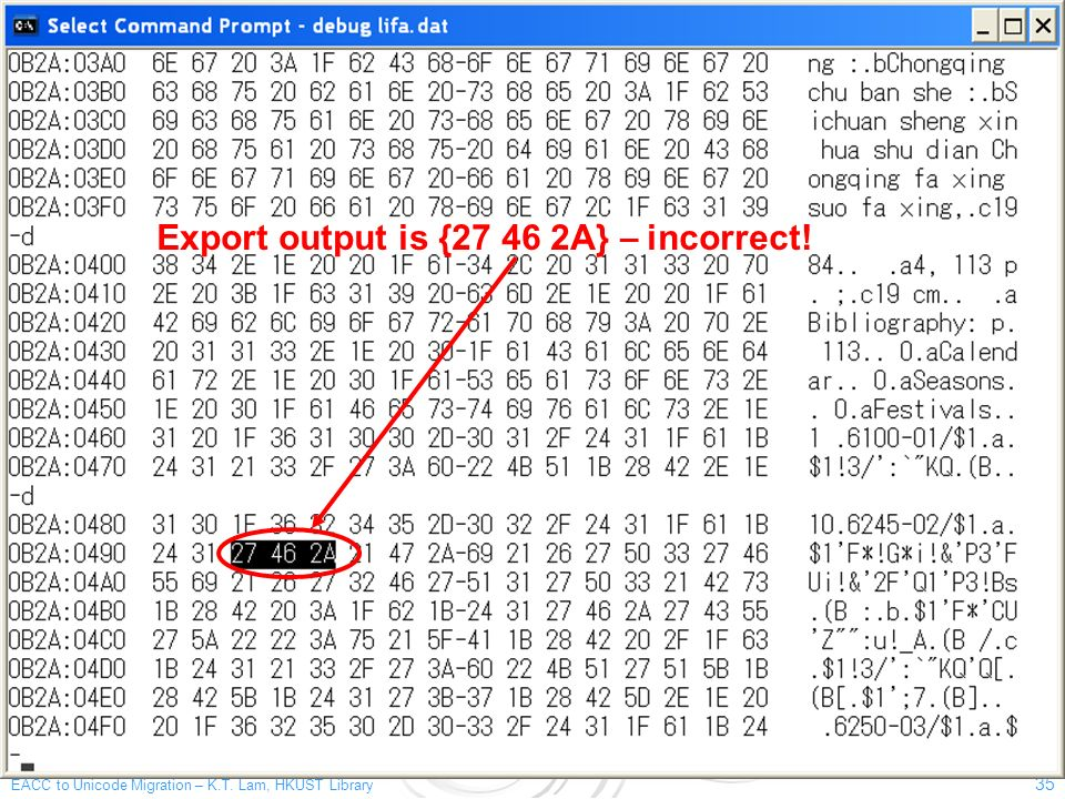 EACC to Unicode Migration – K.T. Lam, HKUST Library 35 Export output is {27 46 2A} – incorrect!