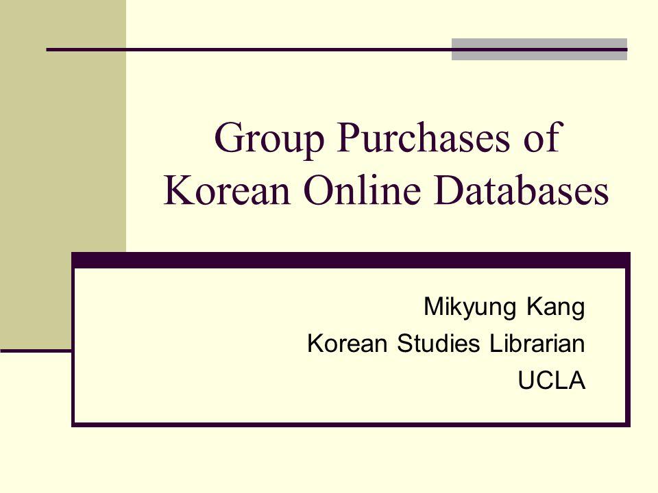 Group Purchases of Korean Online Databases Mikyung Kang Korean Studies Librarian UCLA
