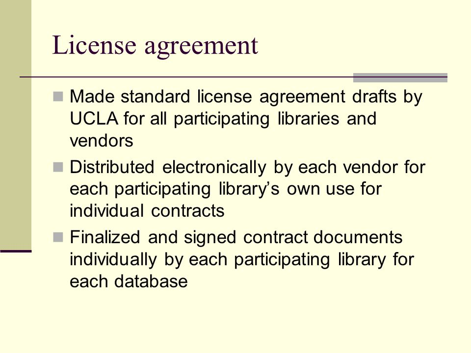 License agreement Made standard license agreement drafts by UCLA for all participating libraries and vendors Distributed electronically by each vendor for each participating librarys own use for individual contracts Finalized and signed contract documents individually by each participating library for each database
