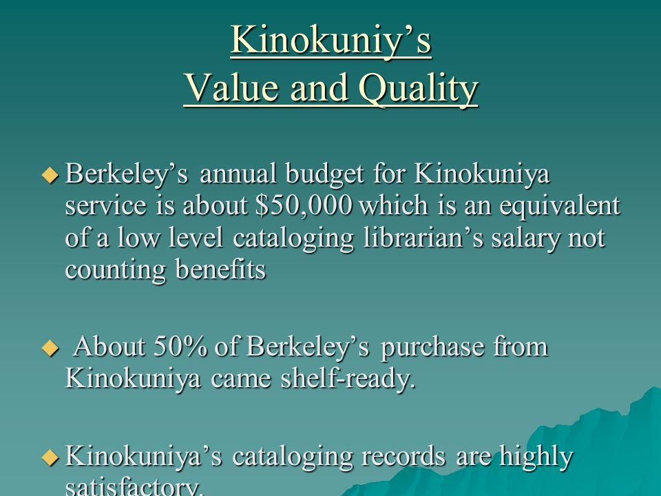 Kinokuniys Value and Quality Berkeleys annual budget for Kinokuniya service is about $50,000 which is an equivalent of a low level cataloging librarians salary not counting benefits Berkeleys annual budget for Kinokuniya service is about $50,000 which is an equivalent of a low level cataloging librarians salary not counting benefits About 50% of Berkeleys purchase from Kinokuniya came shelf-ready.