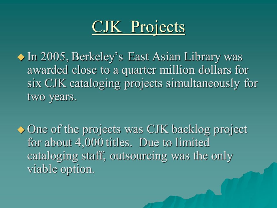 CJK Projects In 2005, Berkeleys East Asian Library was awarded close to a quarter million dollars for six CJK cataloging projects simultaneously for t