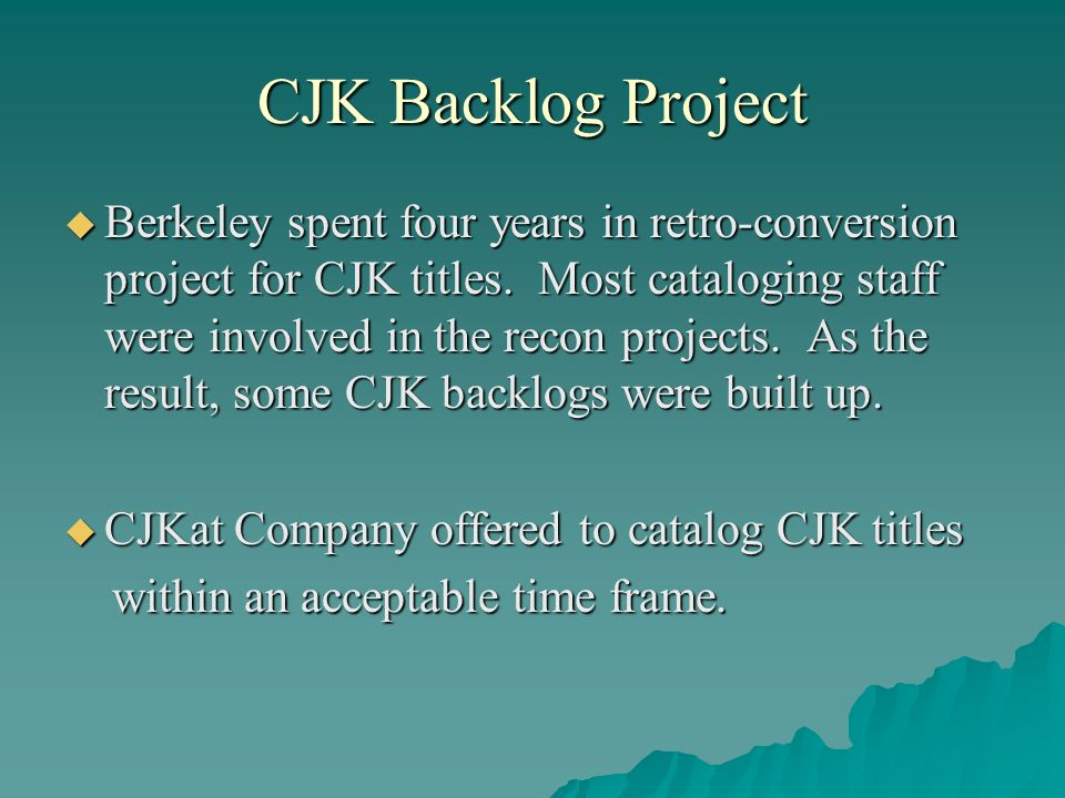 CJK Backlog Project Berkeley spent four years in retro-conversion project for CJK titles. Most cataloging staff were involved in the recon projects. A