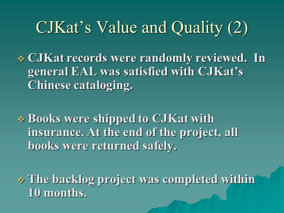 CJKats Value and Quality (2) CJKat records were randomly reviewed. In general EAL was satisfied with CJKats Chinese cataloging. CJKat records were ran