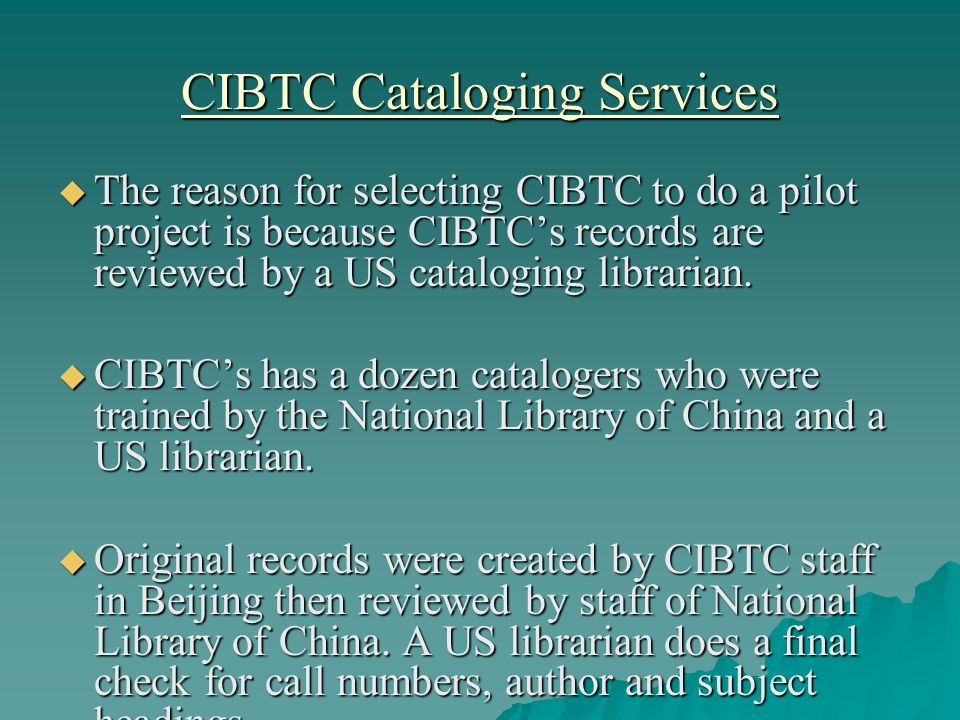 CIBTC Cataloging Services The reason for selecting CIBTC to do a pilot project is because CIBTCs records are reviewed by a US cataloging librarian. Th