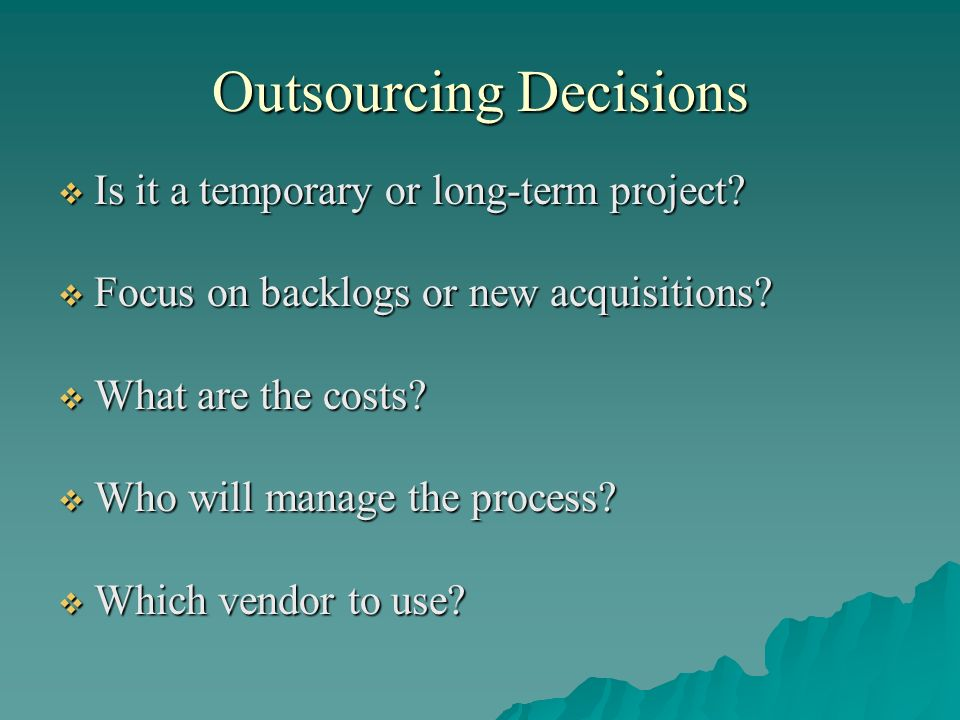 Outsourcing Decisions Is it a temporary or long-term project? Is it a temporary or long-term project? Focus on backlogs or new acquisitions? Focus on