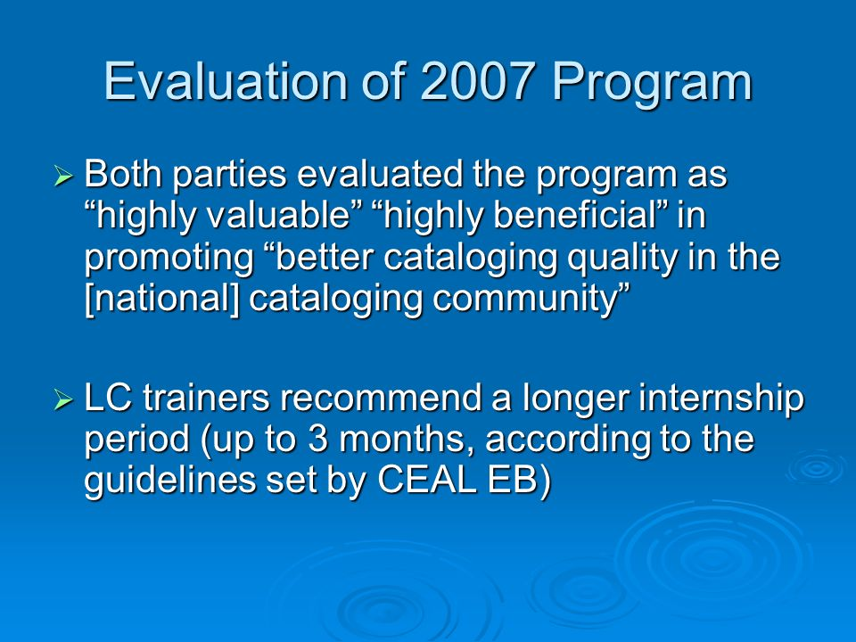 Evaluation of 2007 Program Both parties evaluated the program as highly valuable highly beneficial in promoting better cataloging quality in the [national] cataloging community Both parties evaluated the program as highly valuable highly beneficial in promoting better cataloging quality in the [national] cataloging community LC trainers recommend a longer internship period (up to 3 months, according to the guidelines set by CEAL EB) LC trainers recommend a longer internship period (up to 3 months, according to the guidelines set by CEAL EB)