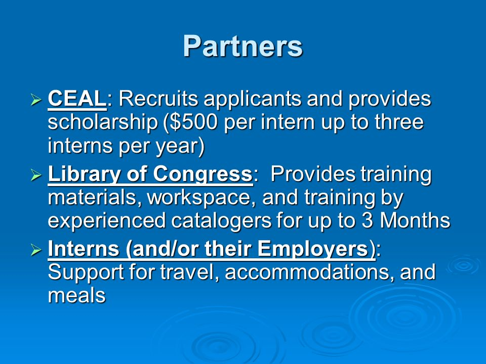 Partners CEAL: Recruits applicants and provides scholarship ($500 per intern up to three interns per year) CEAL: Recruits applicants and provides scholarship ($500 per intern up to three interns per year) Library of Congress: Provides training materials, workspace, and training by experienced catalogers for up to 3 Months Library of Congress: Provides training materials, workspace, and training by experienced catalogers for up to 3 Months Interns (and/or their Employers): Support for travel, accommodations, and meals Interns (and/or their Employers): Support for travel, accommodations, and meals