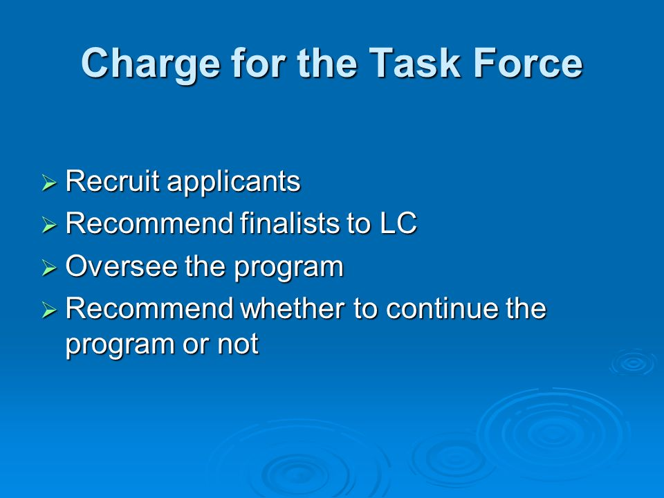 Charge for the Task Force Recruit applicants Recruit applicants Recommend finalists to LC Recommend finalists to LC Oversee the program Oversee the program Recommend whether to continue the program or not Recommend whether to continue the program or not